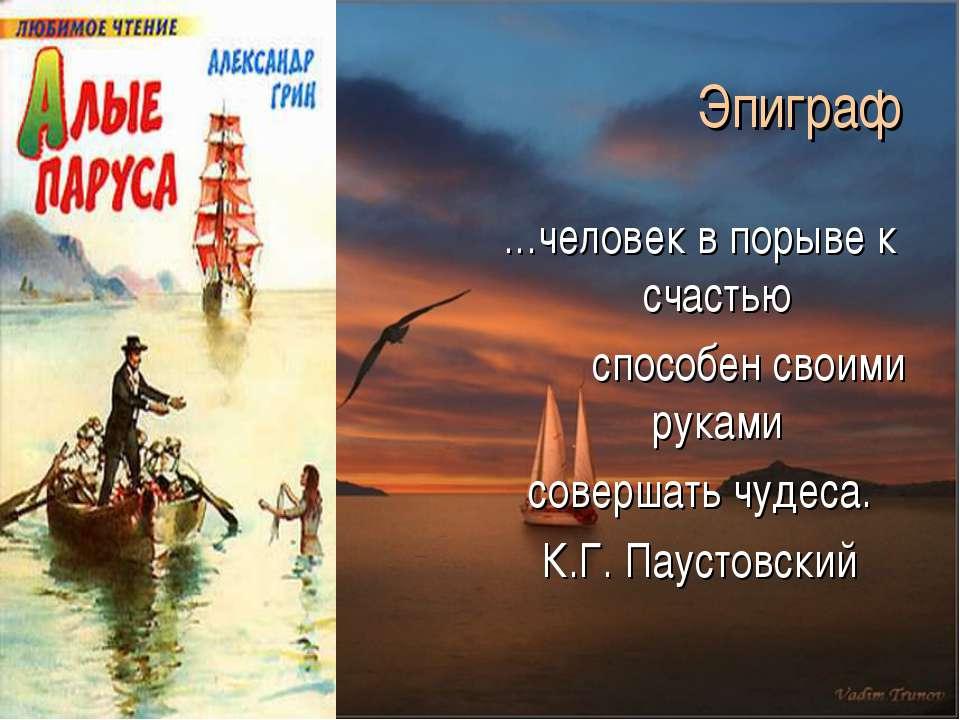 Эпиграф …человек в порыве к счастью способен своими руками совершать чудеса. ...