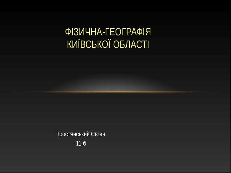 Тростянський Євген 11-б ФІЗИЧНА-ГЕОГРАФІЯ КИЇВСЬКОЇ ОБЛАСТІ