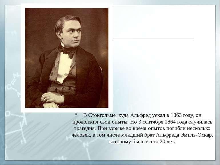 В Стокгольме, куда Альфред уехал в 1863 году, он продолжил свои опыты. Но 3 с...