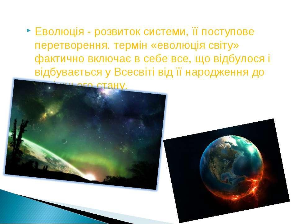 Еволюція - розвиток системи, її поступове перетворення. термін «еволюція світ...