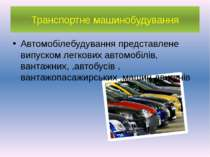 Транспортне машинобудування Автомобілебудування представлене випуском легкови...