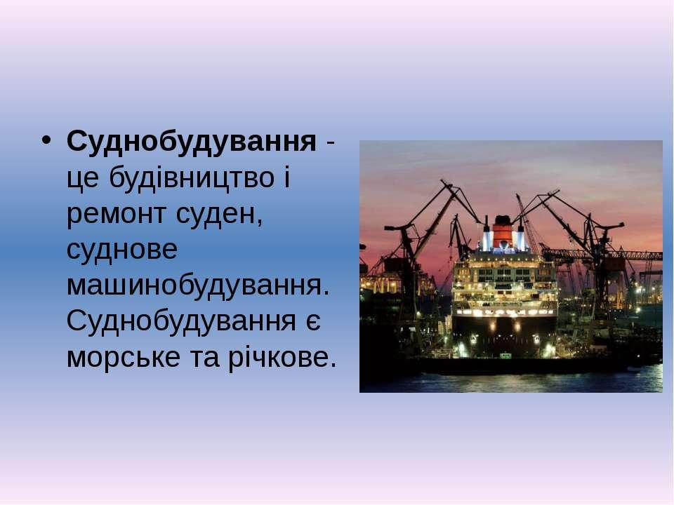 Суднобудування - це будівництво і ремонт суден, суднове машинобудування. Судн...