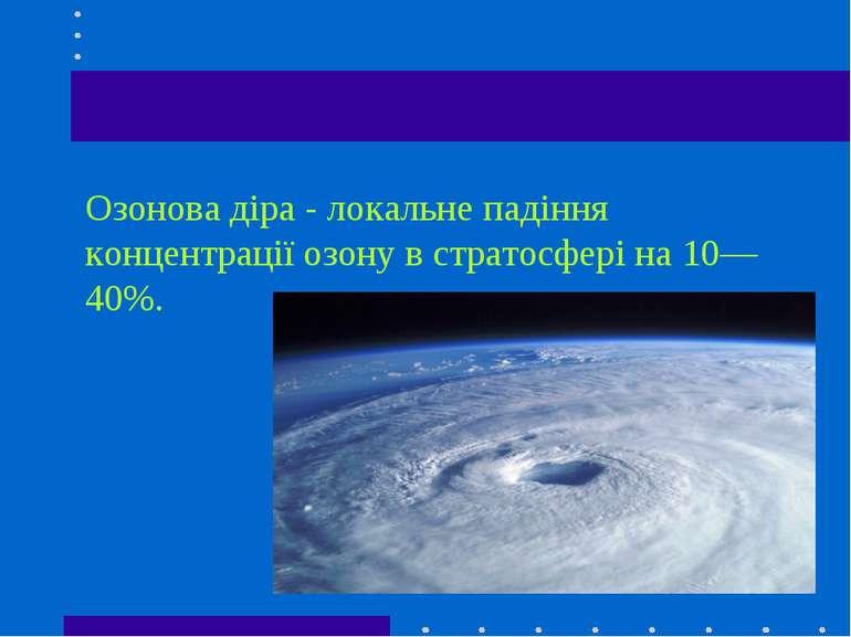 Озонова діра - локальне падіння концентрації озону в стратосфері на 10—40%.