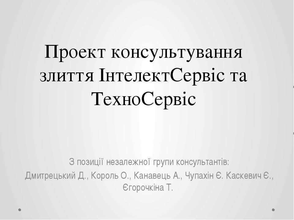 Проект консультування злиття ІнтелектСервіс та ТехноСервіс З позиції незалежн...