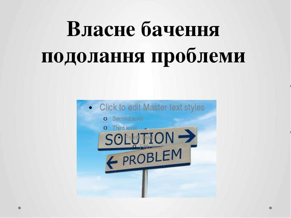 Власне бачення подолання проблеми