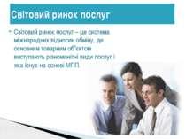 Світовий ринок послуг Світовий ринок послуг – це система міжнародних відносин...