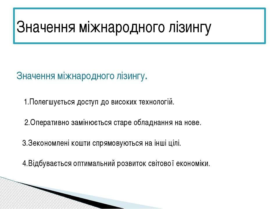 Значення міжнародного лізингу. 1.Полегшується доступ до високих технологій. 2...