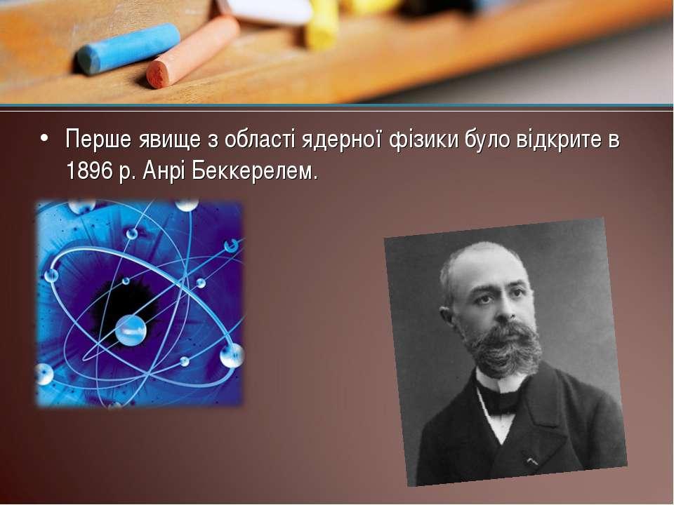 Перше явище з області ядерної фізики було відкрите в 1896 р. Анрі Беккерелем.