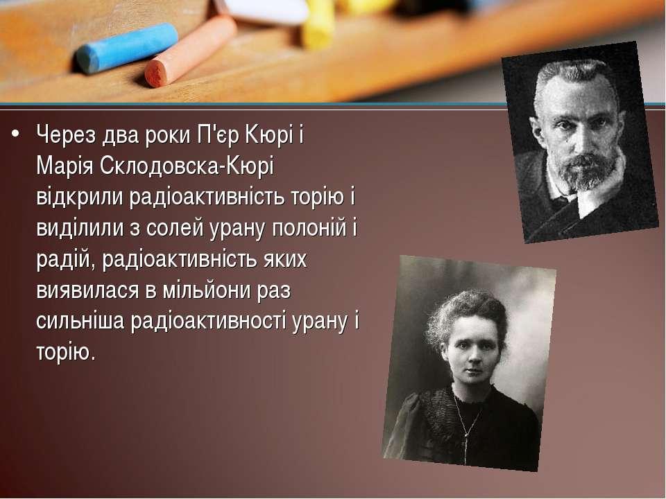 Через два роки П'єр Кюрі і Марія Склодовска-Кюрі відкрили радіоактивність тор...