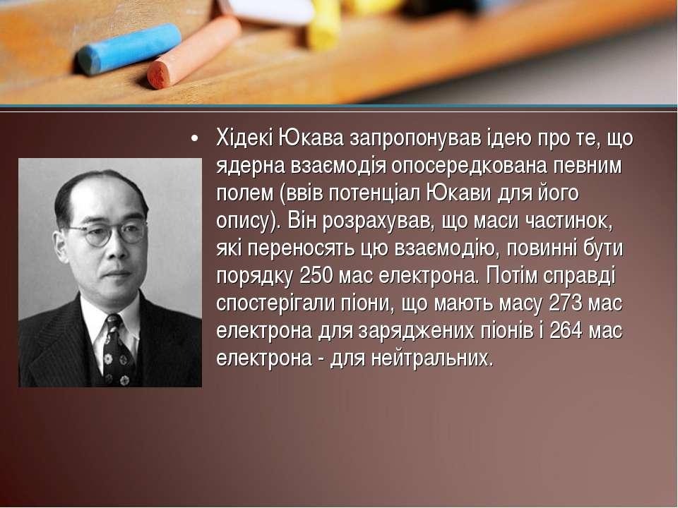 Хідекі Юкава запропонував ідею про те, що ядерна взаємодія опосередкована пев...