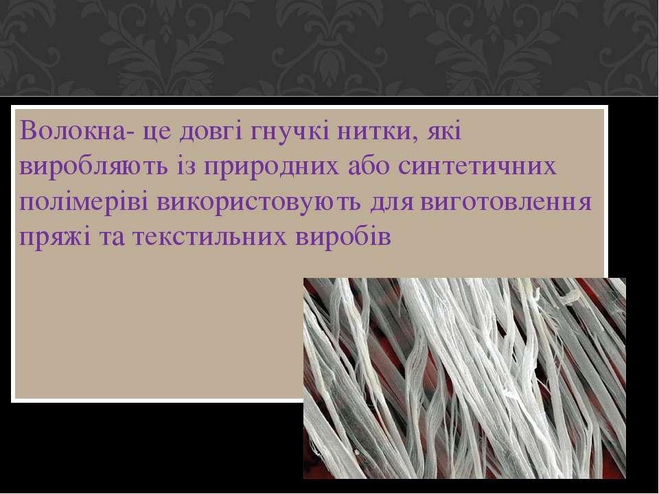 Волокна- це довгі гнучкі нитки, які виробляють із природних або синтетичних п...