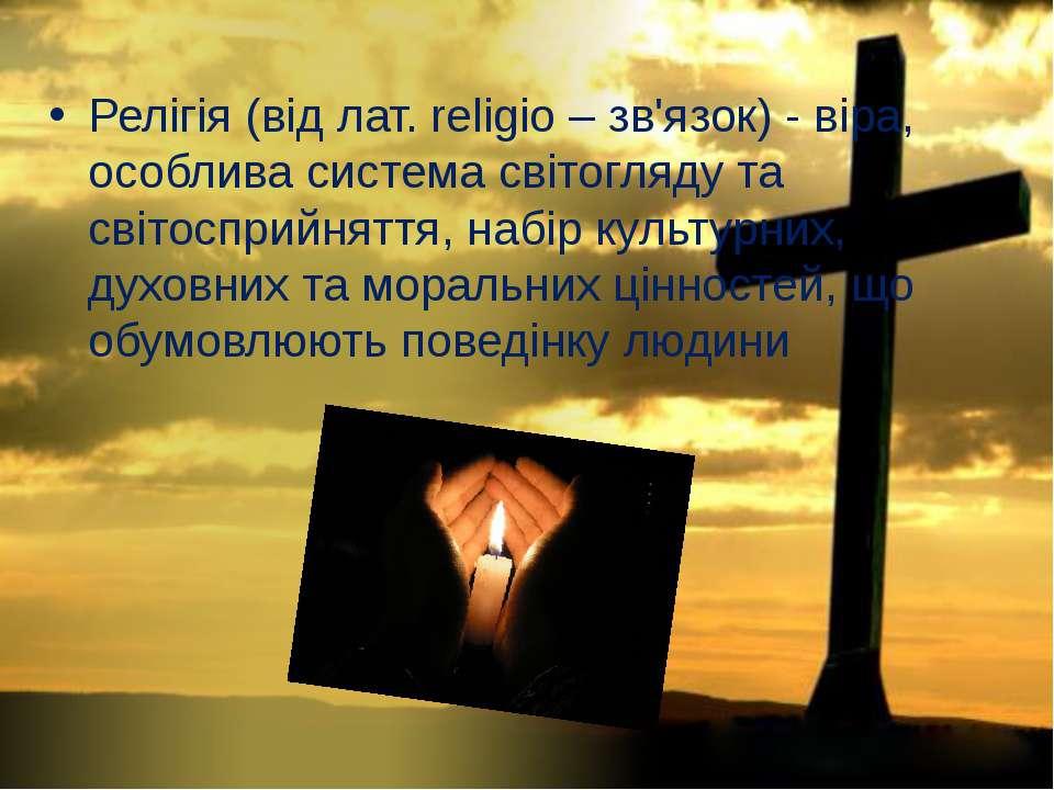 Релігія (від лат. religio – зв'язок) - віра, особлива система світогляду та с...
