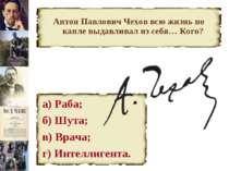Антон Павлович Чехов всю жизнь по капле выдавливал из себя… Кого? а) Раба; б)...