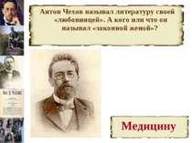 Антон Чехов называл литературу своей «любовницей». А кого или что он называл ...