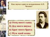 Как звучал один из псевдонимов А.П. Чехова? а) Отец моего сына; б) Дед моего ...