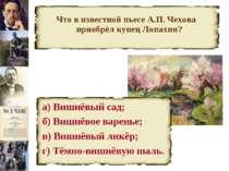Что в известной пьесе А.П. Чехова приобрёл купец Лопахин? а) Вишнёвый сад; б)...