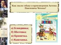 Как звали собаку в произведении Антона Павловича Чехова? а) Блондинка; б) Шат...