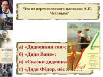 Что из перечисленного написано А.П. Чеховым? а) «Дядюшкин сон»; б) «Дядя Ваня...