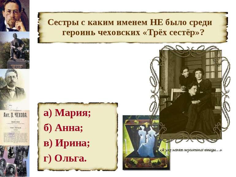 Сестры с каким именем НЕ было среди героинь чеховских «Трёх сестёр»? а) Мария...
