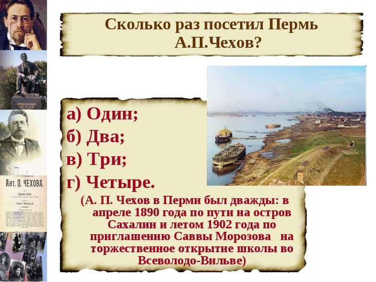Сколько раз посетил Пермь А.П.Чехов? а) Один; б) Два; в) Три; г) Четыре. (А. ...
