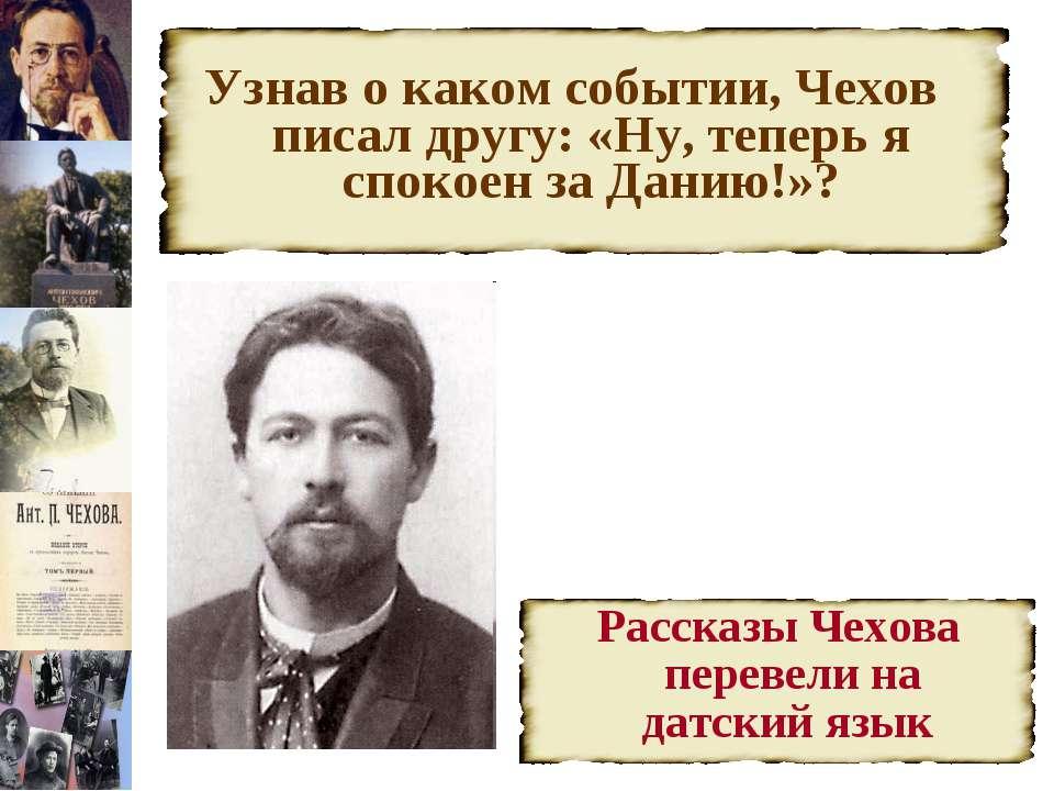 Узнав о каком событии, Чехов писал другу: «Ну, теперь я спокоен за Данию!»?