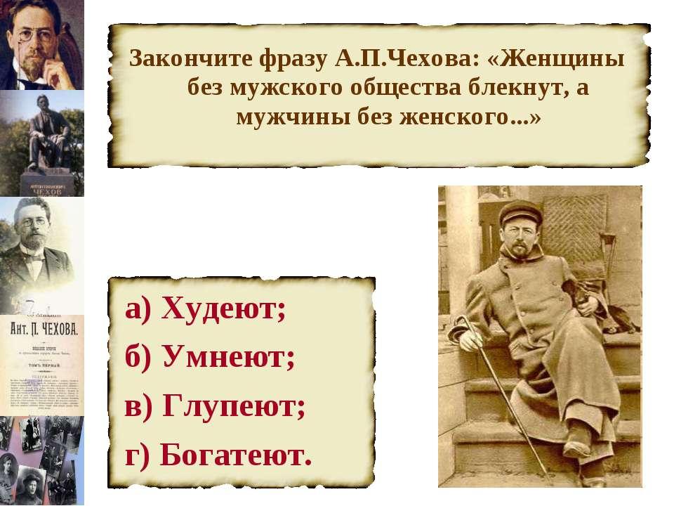 Закончите фразу А.П.Чехова: «Женщины без мужского общества блекнут, а мужчины...