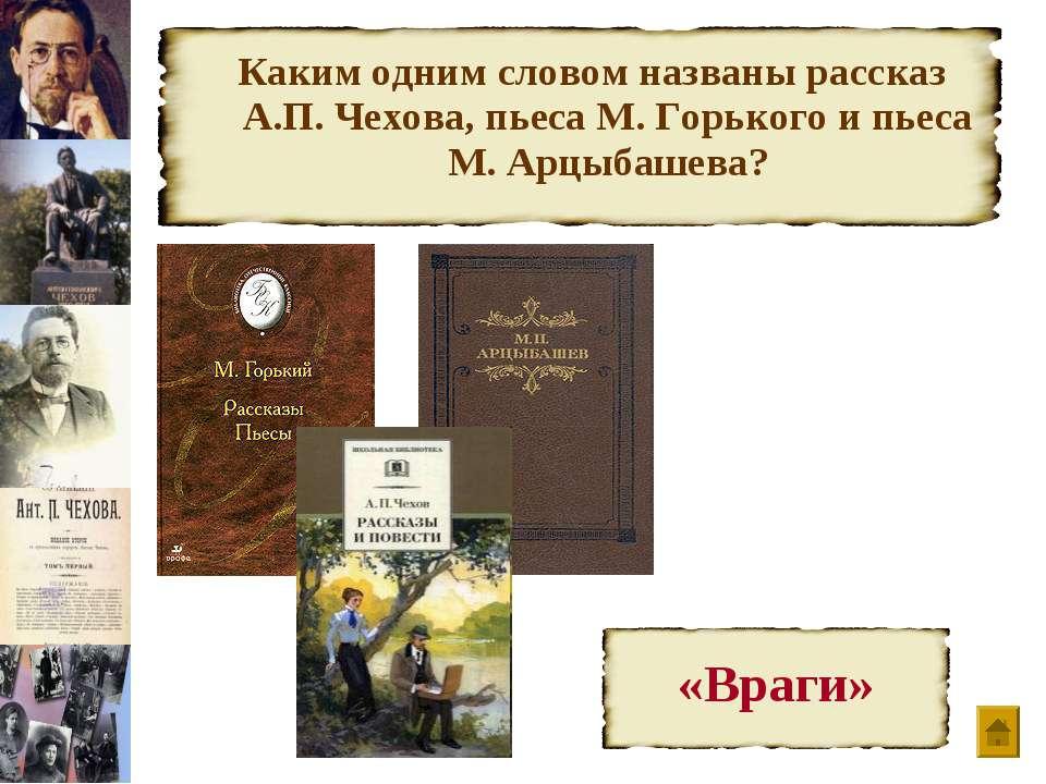 Каким одним словом названы рассказ А.П. Чехова, пьеса М. Горького и пьеса М. ...