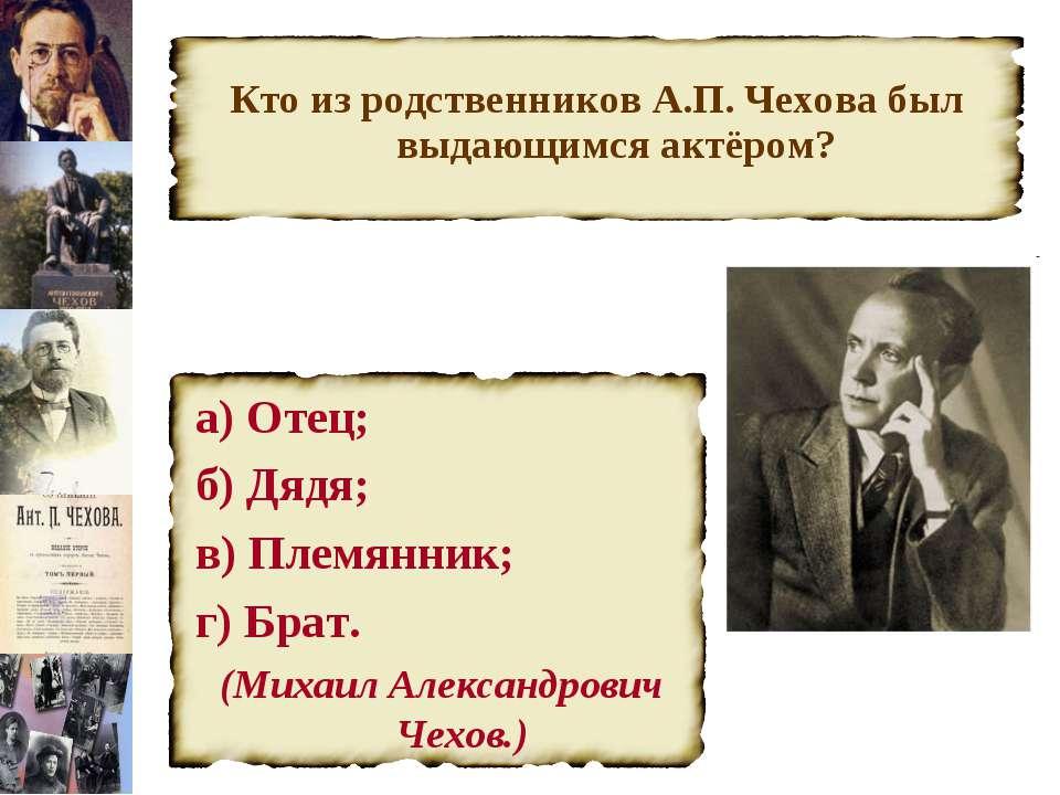 Кто из родственников А.П. Чехова был выдающимся актёром? а) Отец; б) Дядя; в)...