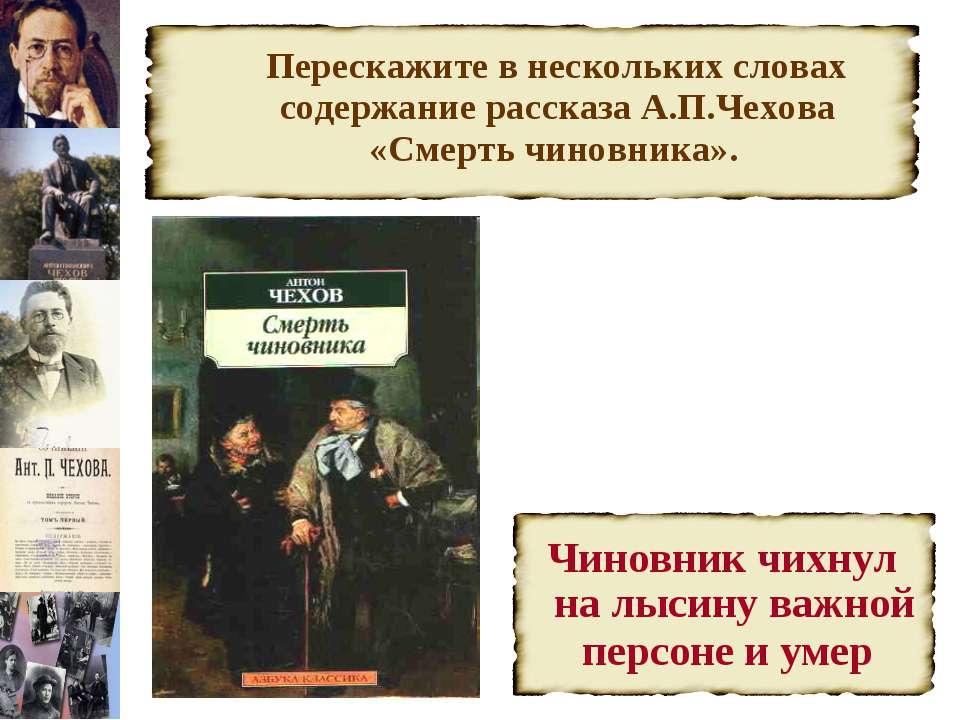 Перескажите в нескольких словах содержание рассказа А.П.Чехова «Смерть чиновн...
