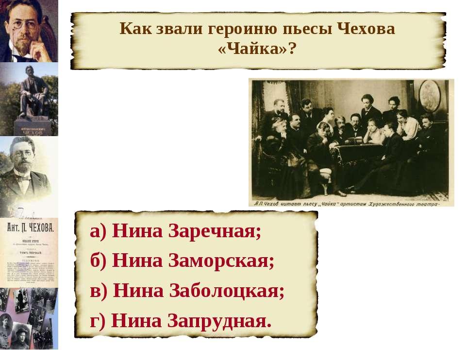 Как звали героиню пьесы Чехова «Чайка»? а) Нина Заречная; б) Нина Заморская; ...