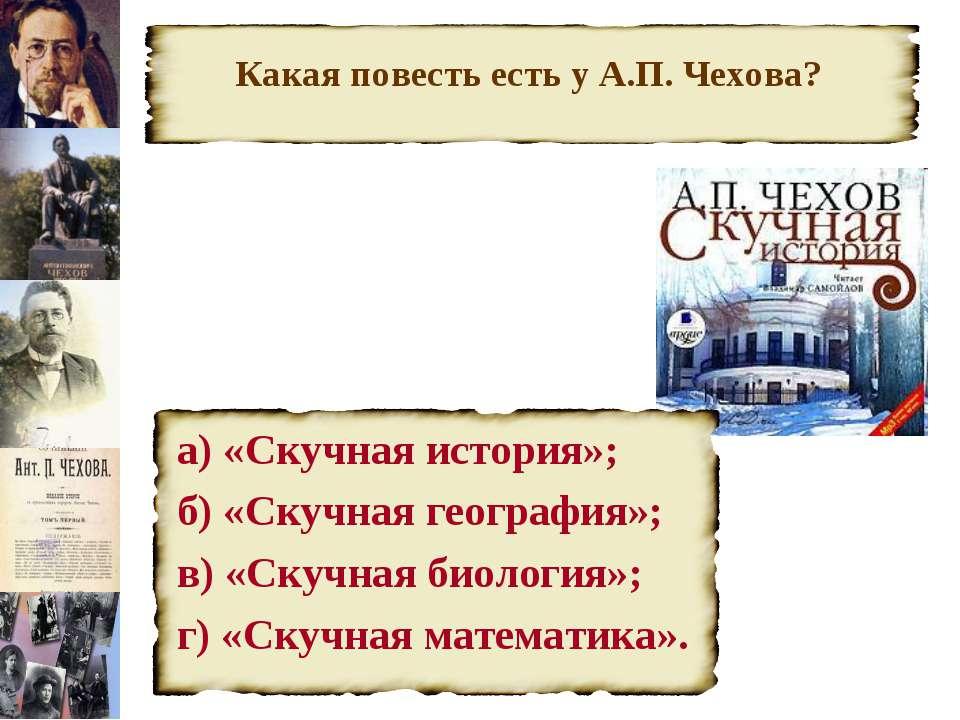 Какая повесть есть у А.П. Чехова? а) «Скучная история»; б) «Скучная география...