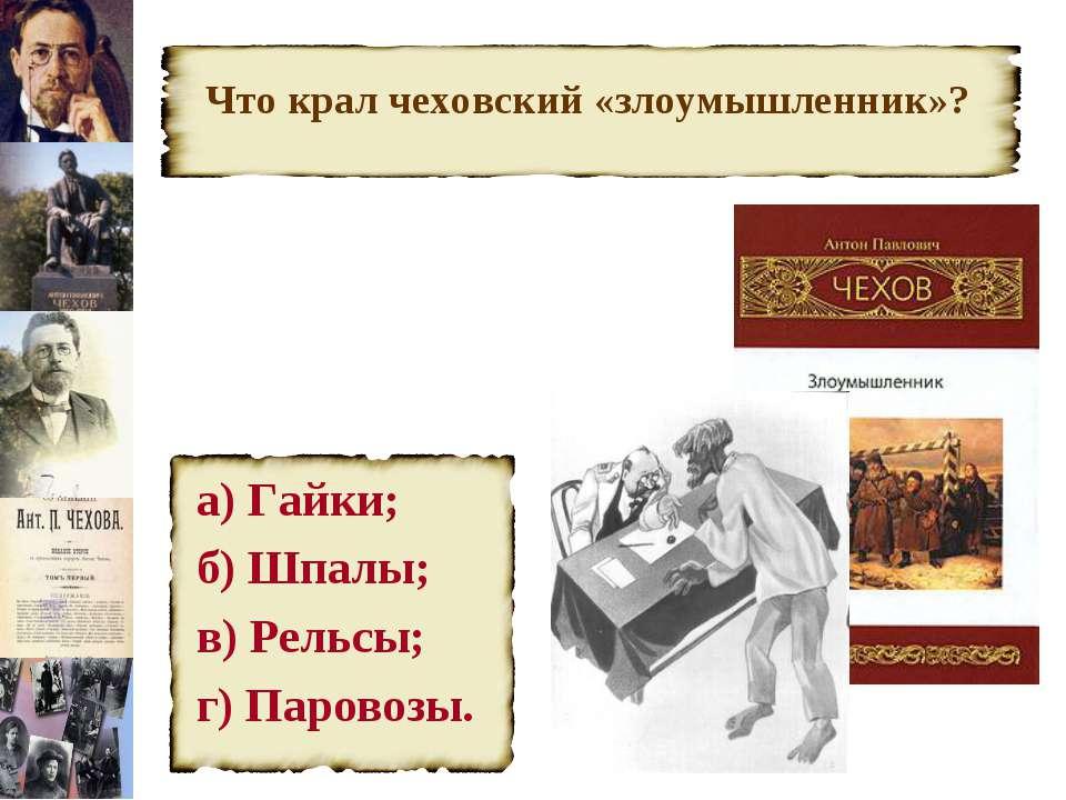 Что крал чеховский «злоумышленник»? а) Гайки; б) Шпалы; в) Рельсы; г) Паровозы.