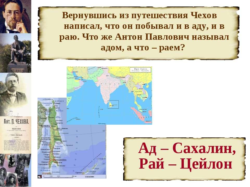 Вернувшись из путешествия Чехов написал, что он побывал и в аду, и в раю. Что...