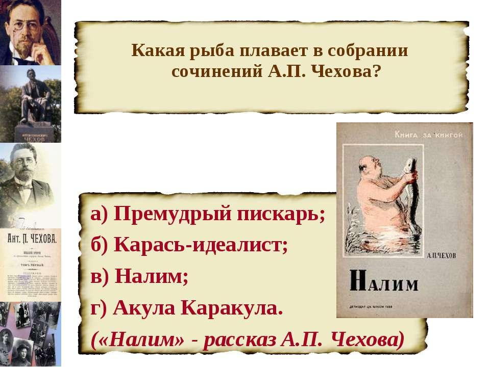 Какая рыба плавает в собрании сочинений А.П. Чехова? а) Премудрый пискарь; б)...