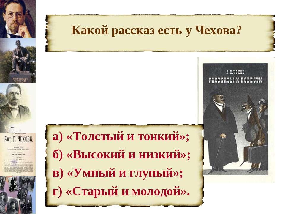 Какой рассказ есть у Чехова? а) «Толстый и тонкий»; б) «Высокий и низкий»; в)...