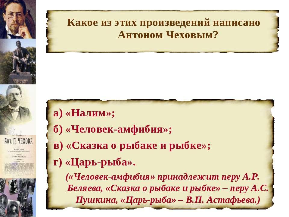 Какое из этих произведений написано Антоном Чеховым? а) «Налим»; б) «Человек-...