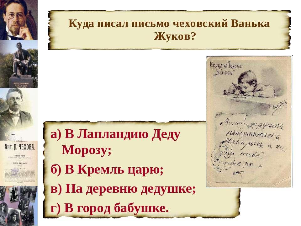 Куда писал письмо чеховский Ванька Жуков? а) В Лапландию Деду Морозу; б) В Кр...