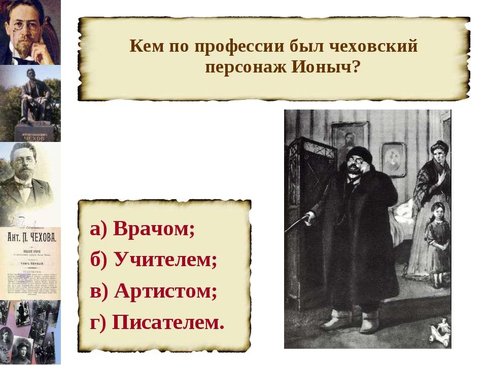 Кем по профессии был чеховский персонаж Ионыч? а) Врачом; б) Учителем; в) Арт...