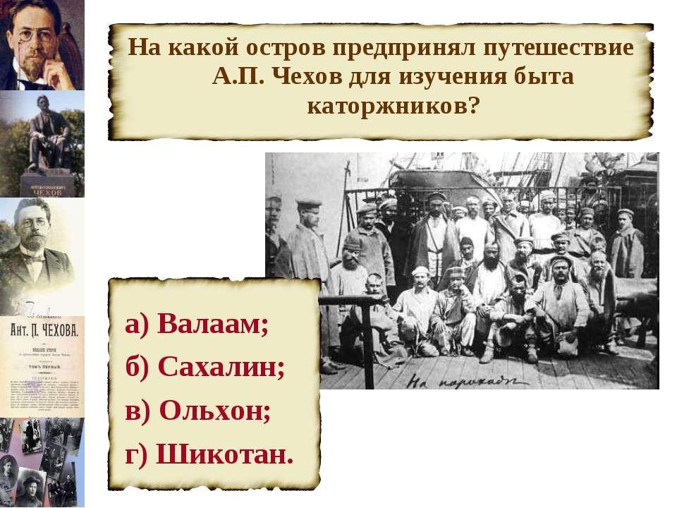 На какой остров предпринял путешествие А.П. Чехов для изучения быта каторжник...