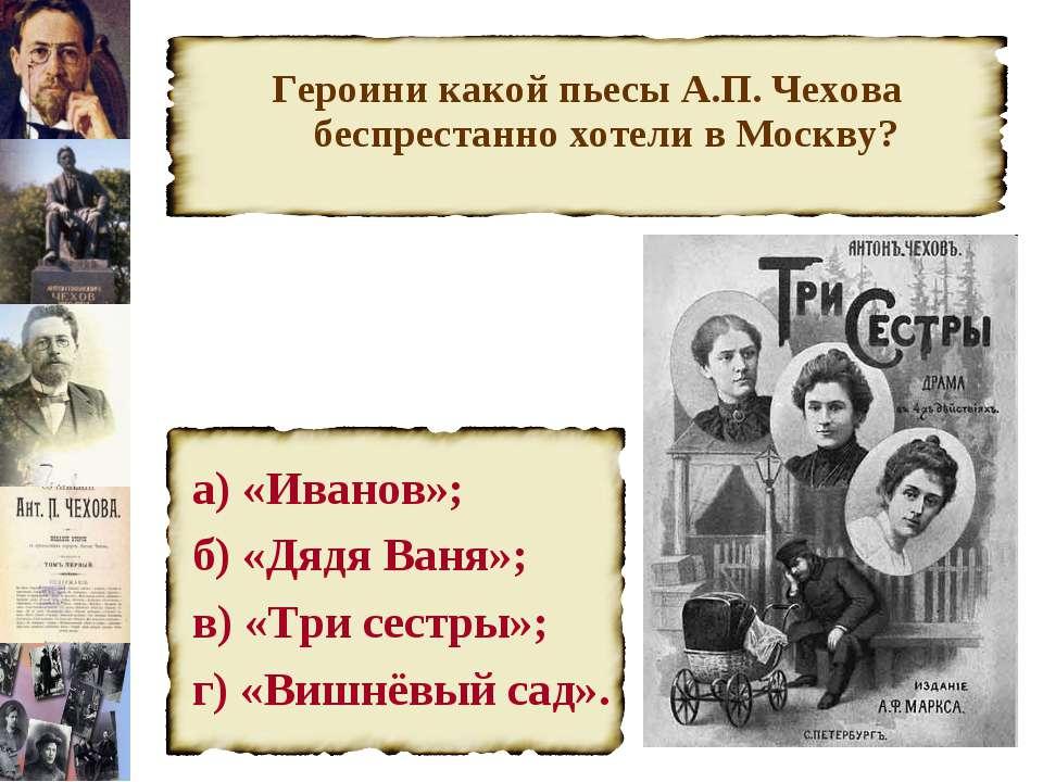 Героини какой пьесы А.П. Чехова беспрестанно хотели в Москву? а) «Иванов»; б)...