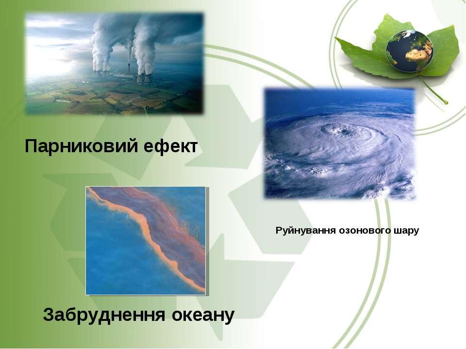 Парниковий ефект Руйнування озонового шару Забруднення океану