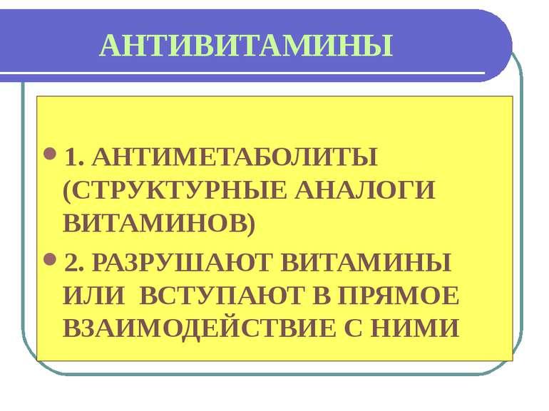 АНТИВИТАМИНЫ 1. АНТИМЕТАБОЛИТЫ (СТРУКТУРНЫЕ АНАЛОГИ ВИТАМИНОВ) 2. РАЗРУШАЮТ В...