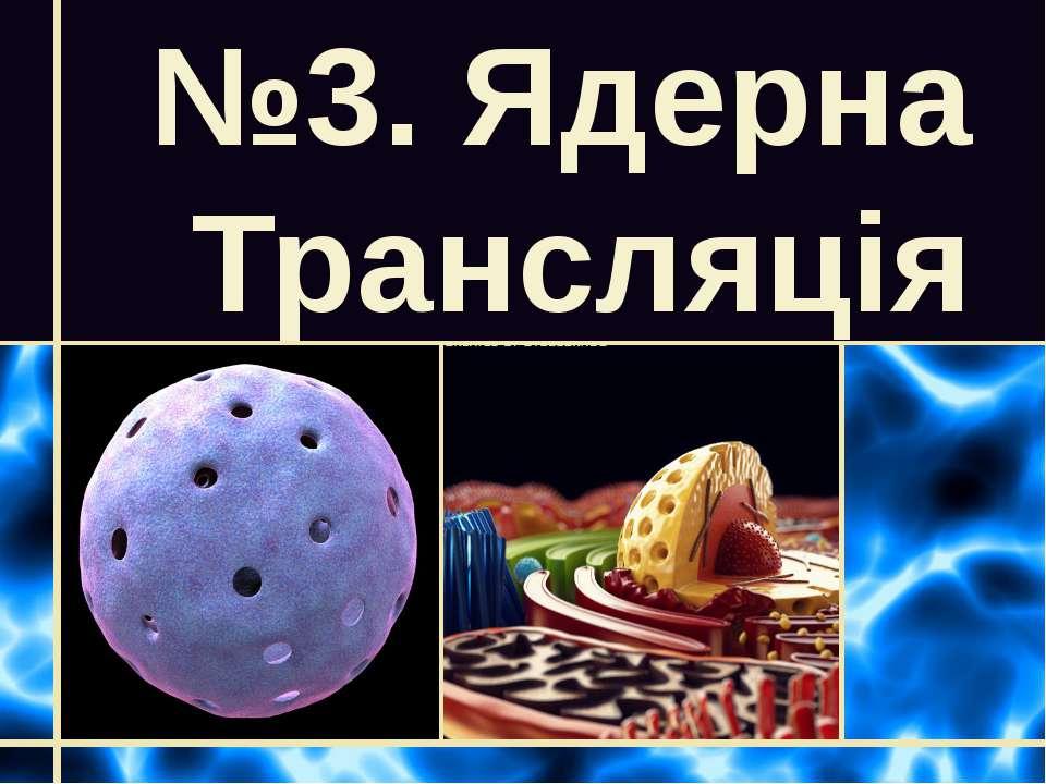 №3. Ядерна Трансляція