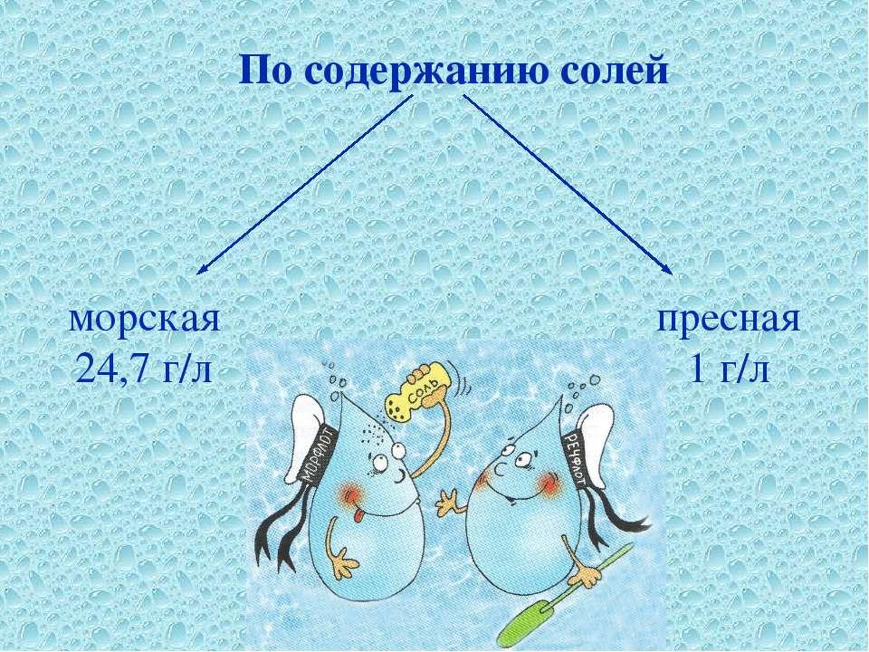 По содержанию солей пресная 1 г/л морская 24,7 г/л