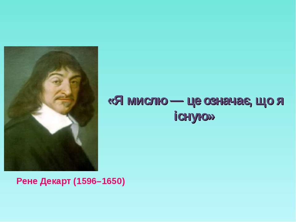 «Я мислю — це означає, що я існую» Рене Декарт (1596–1650)