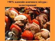 >90% каменів жовчного міхура - холестеринові