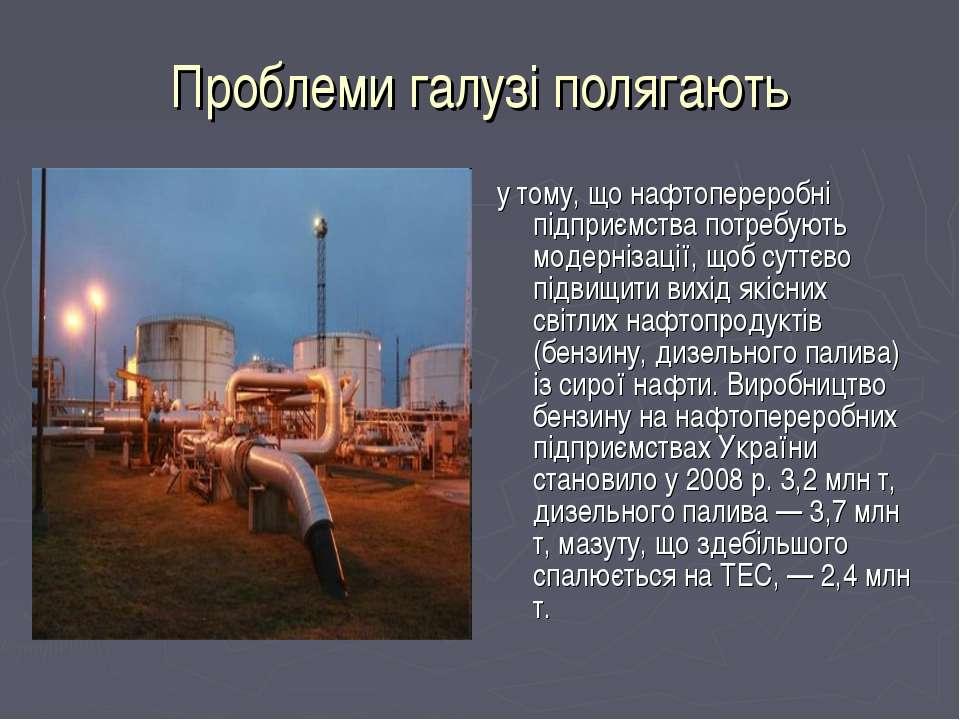 Проблеми галузі полягають у тому, що нафтопереробні підприємства потребують м...