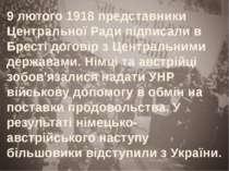 9 лютого 1918 представники Центральної Ради підписали в Бресті договір з Цент...