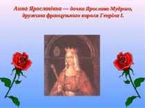 Анна Ярославівна — дочка Ярослава Мудрого, дружина французького короля Генріх...