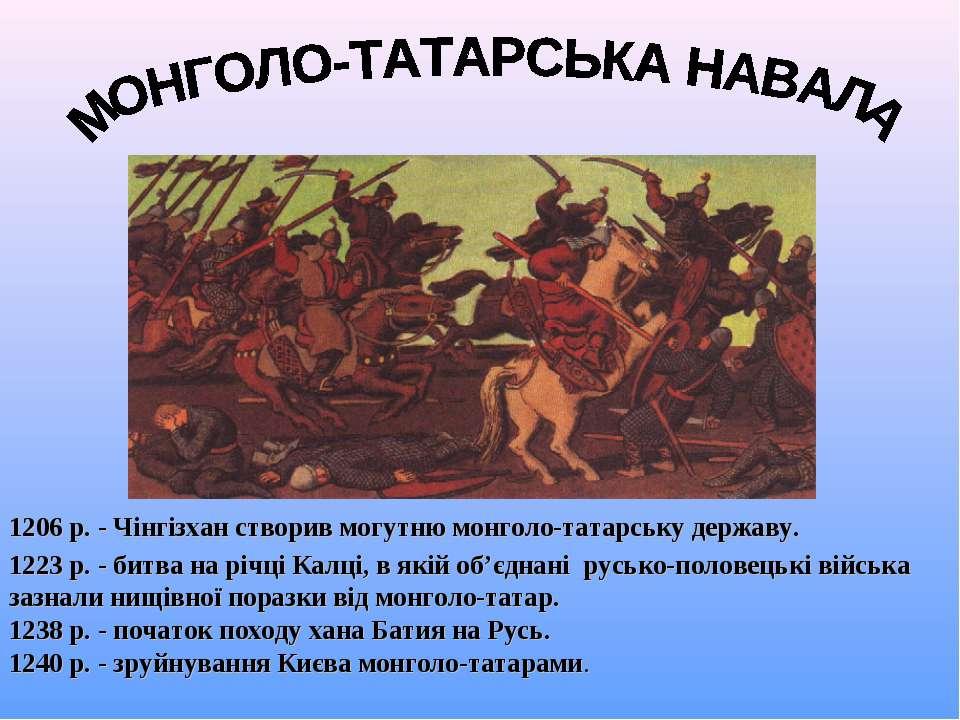 1206 р. - Чінгізхан створив могутню монголо-татарську державу. 1223 р. - битв...